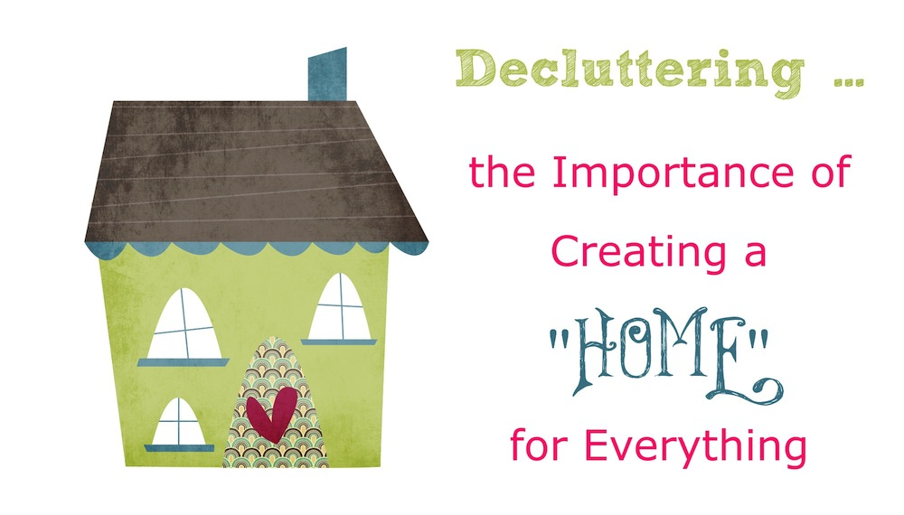 Decluttering … the Importance of Creating a Home for Everything