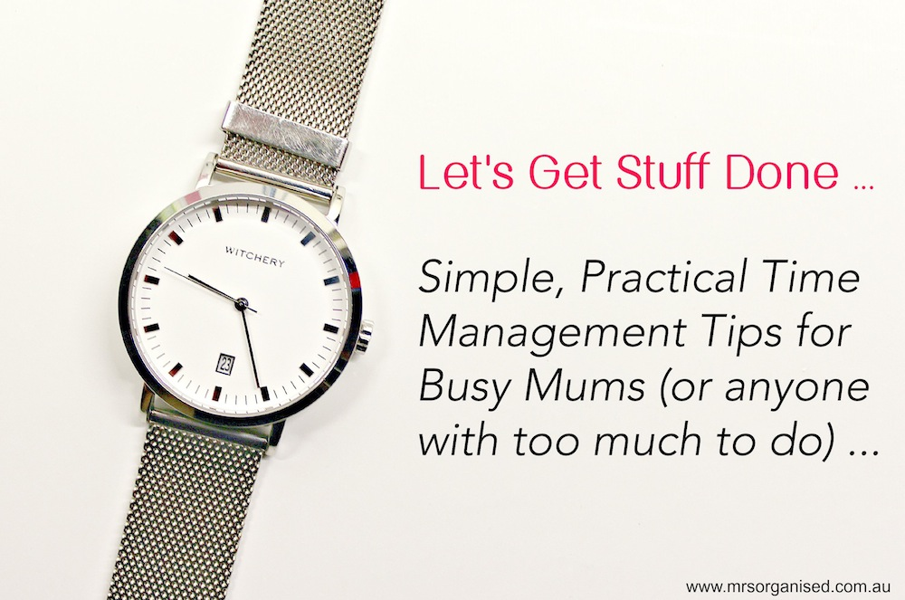 Let's Get Stuff Done … Simple, Practical Time Management Tips for Busy Mums (or anyone with too much to do)